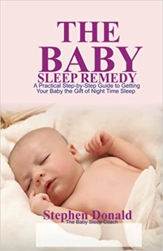 The Baby Sleep Remedy A Practical Step By Step Guide To Getting Your Baby The Gift Of Nighttime Sleep Stephen Donald 9781986249416 Amazon Com Books