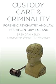 Book Custody, Care and Criminality: Forensic Psychiatry and Law in 19th Century Ireland