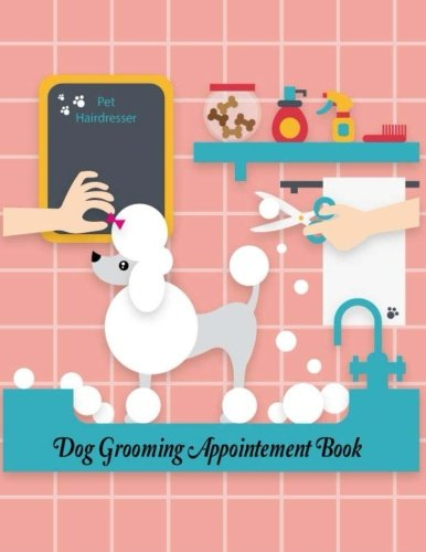 Dog Grooming Appointment Book Pet Hairdresser: Daily Appointment Planner Organizer For Small Business, Pet Dog Cat Grooming Service. 2 Column of Time ... (Appointment Book Daily Hourly) (Volume 1)