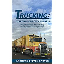 Trucking: Starting Your Own Business: Things to Consider When Starting an Independent Trucking Business