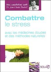 Combattre le stress : Avec les médecines douces et des méthodes naturelles