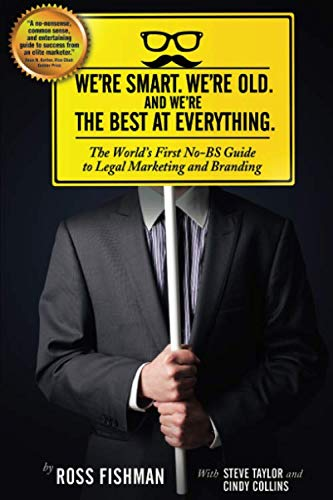We're Smart. We're Old. And We're the Best at Everything.: The World's First No-BS Guide to Legal Marketing and Branding (Best Law Firm Marketing)