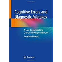 Cognitive Errors and Diagnostic Mistakes: A Case-Based Guide to Critical Thinking in Medicine