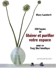 100 Façons de libérer et purifier votre espace pour un feng shui bénéfique par Mary Lambert