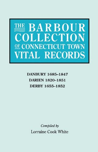 The Barbour Collection of Connecticut Town Vital Records [Vol. 8] : Danbury 1685-1847; Darien 1820-1851; Derby 1655-1852.