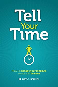 Tell Your Time: How to Manage Your Schedule So You Can Live Free by [Andrews, Amy Lynn]