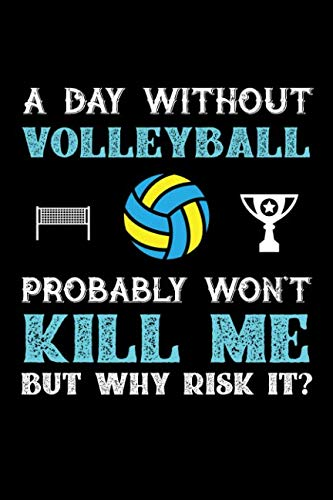 A Day Without Volleyball Probably Won't Kill Me But Why Risk It?: 100 page Blank lined 6 x 9 journal to jot down your ideas and notes