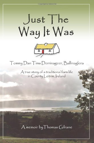Just The Way It Was: Tommy Dan Tims Derrinageer, Ballinaglera</p>A true story of a traditional farm life in County Leitrim, Ireland