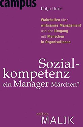 Sozialkompetenz - ein Manager-Märchen?: Wahrheiten über wirksames Management und den Umgang mit Menschen in Organisationen (editionMALIK)