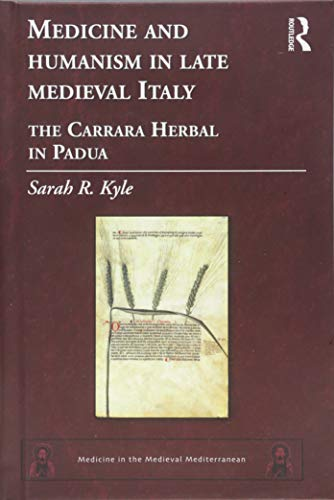 Medicine and Humanism in Late Medieval Italy: The Carrara Herbal in Padua (Medicine in the Medieval Mediterranean)