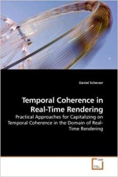 Temporal Coherence in Real-Time Rendering: Practical Approaches for Capitalizing on Temporal Coherence in the Domain of Real-Time Rendering by Scherzer, Daniel (2010)