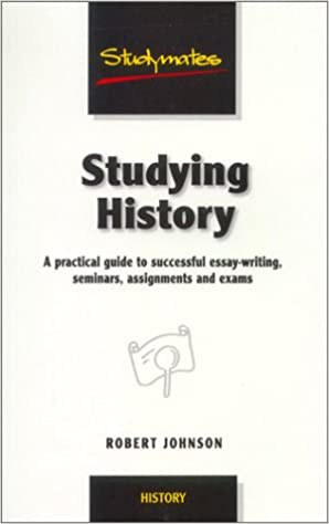 Amazoncom Studying History A Practical Guide To Successful Essay  Amazoncom Studying History A Practical Guide To Successful Essaywriting  Seminars Assignments And Exams Studymates  Robert  Johnson