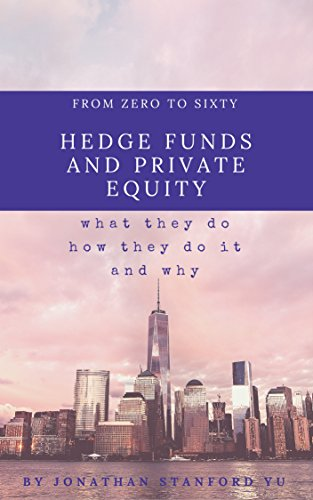 From Zero to Sixty on Hedge Funds and Private Equity: What They Do, How They Do It, and Why They Do The Mysterious Things They Do (Real Estate Private Equity)