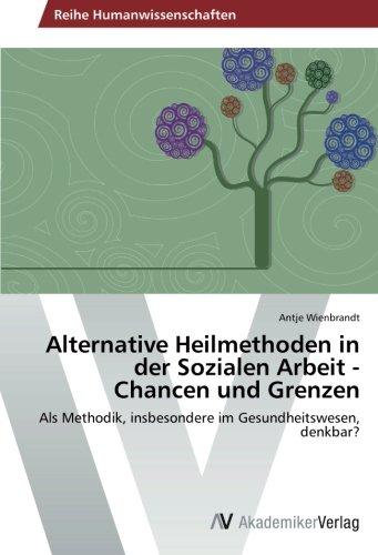 Alternative Heilmethoden in der Sozialen Arbeit - Chancen und Grenzen: Als Methodik, insbesondere im Gesundheitswesen, denkbar?
