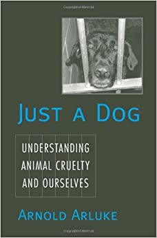 Just a Dog: Understanding Animal Cruelty and Ourselves (Animals ...