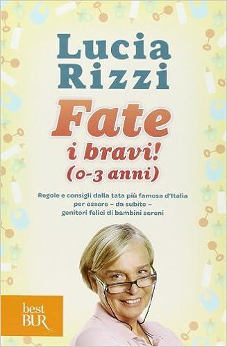 585a069a21 0-3 anni . Regole e consigli dalla tata più famosa d'Italia per essere, da  subito, genitori felici di bambini sereni: Amazon.it: Lucia Rizzi: Libri