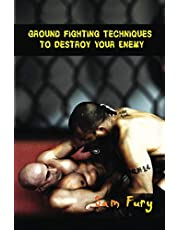 Ground Fighting Techniques to Destroy Your Enemy: Street Based Ground Fighting, Brazilian Jiu Jitsu, and Mixed Marital Arts Fighting Techniques