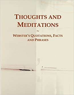 Thoughts and Meditations: Webster's Quotations, Facts and Phrases