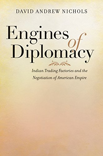 Engines of Diplomacy: Indian Trading Factories and the Negotiation of American Empire (Engine Cherokee)