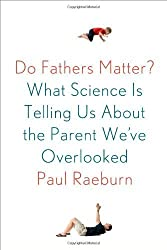Do Fathers Matter?: What Science Is Telling Us About the Parent We've Overlooked by Raeburn, Paul (2014) Hardcover