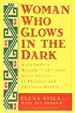 img - for [Woman Who Glows in the Dark: A Curandera Reveals Traditional Aztec Secrets of Physical and Spiritual Health] (By: Elena Avila) [published: July, 2000] book / textbook / text book