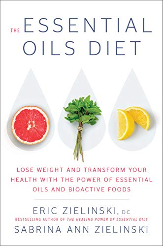 The Essential Oils Diet: Lose Weight and Transform Your Health with the Power of Essential Oils and  Bioactive Foods by Eric Zielinski D.C., Sabrina Ann Zielinski