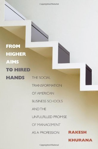 From Higher Aims to Hired Hands: The Social Transformation of American Business Schools and the Unfulfilled Promise of Management as a Profession 1st edition by Khurana, Rakesh (2007) Hardcover