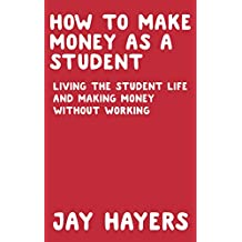 HOW TO MAKE MONEY AS A STUDENT: LIVING THE STUDENT LIFE AND MAKING MONEY WITHOUT WORKING