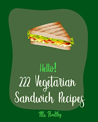 Hello! 222 Vegetarian Sandwich Recipes: Best Vegetarian Sandwich Cookbook Ever For Beginners [Veggie Burger Cookbook, Egg Salad Recipes, Green Veggie Cookbook, Healthy Salad Dressing Recipe] [Book 1] (The Best Veggie Burger Ever)