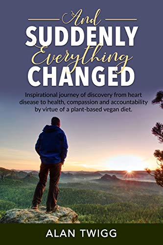 And Suddenly, Everything Changed: Inspirational journey of discovery from heart disease to health, compassion and accountability by virtue of a plant-based vegan diet.