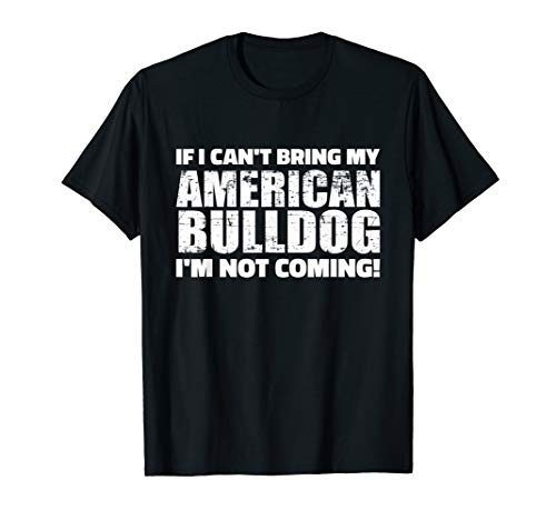 If I can't bring my American Bulldog I'm not coming T-Shirt