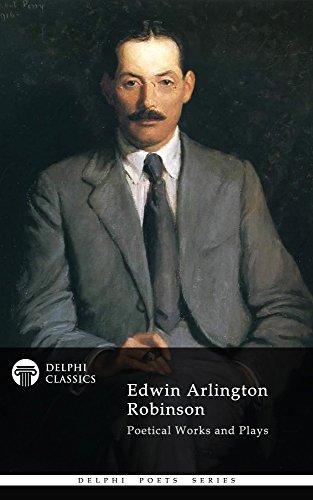 Delphi Poetical Works and Plays of Edwin Arlington Robinson (Illustrated) (Delphi Poets Series Book - Arlington Series