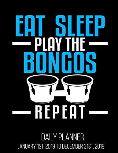 Eat Sleep Play The Bongos Repeat Daily Planner January 1st, 2019 to December 31st, 2019: Funny Bongo Player Drums Daily - Bongos Play
