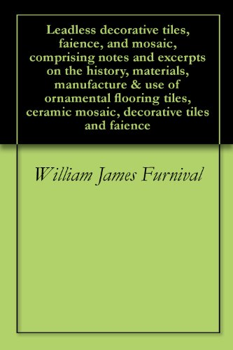 Tile Faience - Leadless decorative tiles, faience, and mosaic, comprising notes and excerpts on the history, materials, manufacture & use of ornamental flooring tiles, ceramic mosaic, decorative tiles and faience