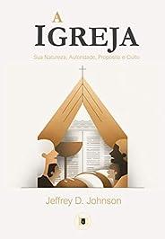 A Igreja: Sua Natureza, Autoridade, Propósito e Culto