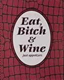 Eat, Bitch & Wine (Just Appetizers)
