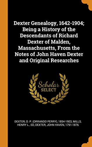 Dexter Genealogy, 1642-1904; Being a History of the Descendants of Richard Dexter of Malden, Massachusetts, from the Notes of John Haven Dexter and Original Researches