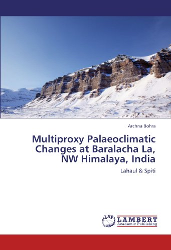 Multiproxy Palaeoclimatic Changes at Baralacha La, NW Himalaya, India: Lahaul & Spiti