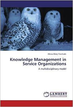 Knowledge Management in Service Organizations: A multidisciplinary model [2011] (Author) Alexia Mary Tzortzaki