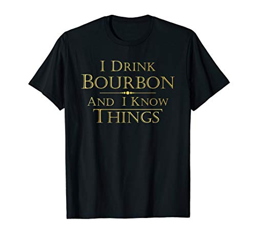 I Drink Bourbon and I Know Things Funny Tee Shirt Gift