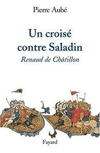 Un croisé contre Saladin : Renaud de Châtillon par Pierre Aubé