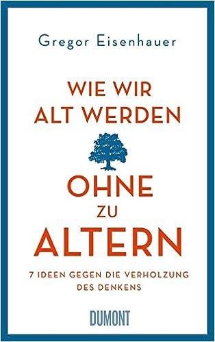 Wie Wir Alt Werden Ohne Zu Altern 7 Ideen Gegen Die Verholzung Des Denkens Amazon De Eisenhauer Gregor Bucher