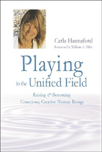 Playing in the Unified Field: Raising and Becoming Conscious, Creative Human Beings by Carla Hannaford (2010-03-01)