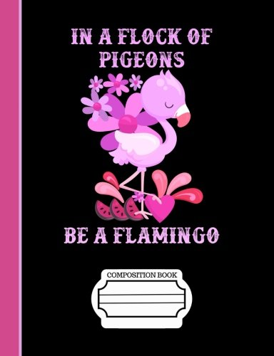 In A Flock Of Pigeons Be A Flamingo Composition Notebook: Journal for School Teachers Students Offices - Wide Ruled, 200 Pages (7.44