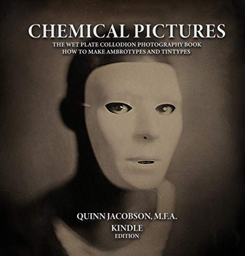 Chemical Pictures The Wet Plate Collodion Photography Book: How to Make Ambrotypes and Tintypes Kindle Edition