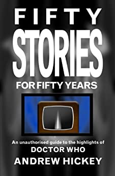 Fifty Stories For Fifty Years: An Unauthorised Guide To The Highlights Of Doctor Who by [Hickey, Andrew]