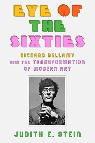 Eye of the Sixties: Richard Bellamy and the Transformation of Modern Art