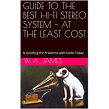 GUIDE TO THE BEST HI-FI STEREO SYSTEM - AT THE LEAST COST: & Avoiding the Problems with Audio Today