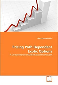 Book Pricing Path Dependent Exotic Options: A Comprehensive Mathematical Framework by Konstandatos, Otto (2008)