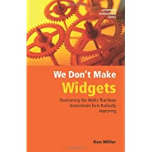 We Don't Make Widgets: Overcoming the Myths That Keep Government From Radically Improving